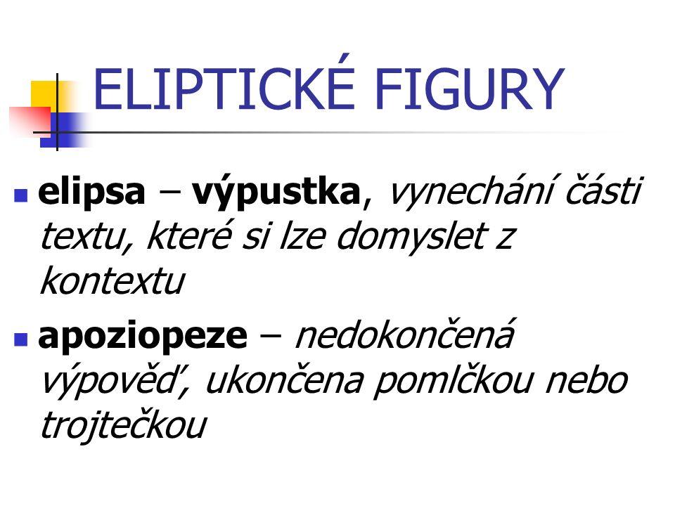 ELIPTICKÉ FIGURY elipsa – výpustka, vynechání části textu, které si lze domyslet z kontextu apoziopeze – nedokončená výpověď, ukončena pomlčkou nebo trojtečkou