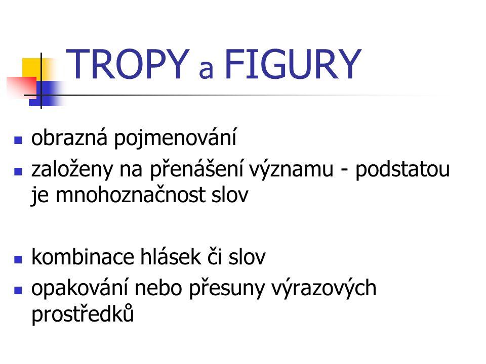 TROPY a FIGURY obrazná pojmenování založeny na přenášení významu - podstatou je mnohoznačnost slov kombinace hlásek či slov opakování nebo přesuny výrazových prostředků