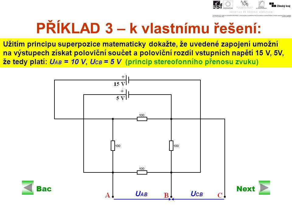 Next PŘÍKLAD 3 – k vlastnímu řešení: Užitím principu superpozice matematicky dokažte, že uvedené zapojení umožní na výstupech získat poloviční součet a poloviční rozdíl vstupních napětí 15 V, 5V, že tedy platí: U AB = 10 V, U CB = 5 V (princip stereofonního přenosu zvuku) Back U AB U CB
