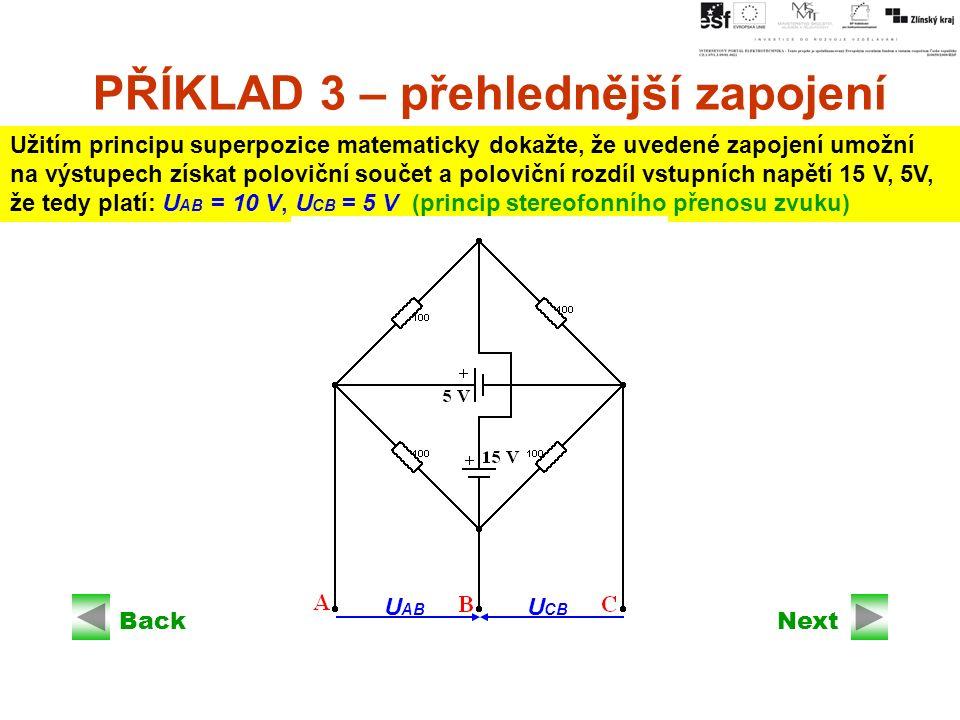 Next PŘÍKLAD 3 – přehlednější zapojení Užitím principu superpozice matematicky dokažte, že uvedené zapojení umožní na výstupech získat poloviční součet a poloviční rozdíl vstupních napětí 15 V, 5V, že tedy platí: U AB = 10 V, U CB = 5 V (princip stereofonního přenosu zvuku) Back U AB U CB