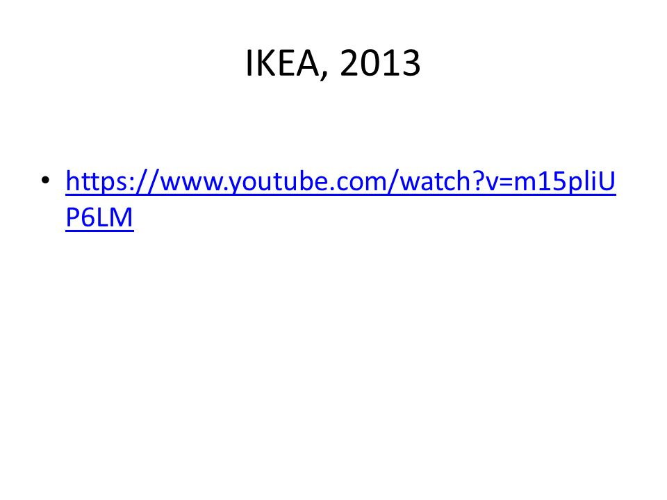 IKEA, 2013 https://www.youtube.com/watch?v=m15pliU P6LM https://www.youtube.com/watch?v=m15pliU P6LM