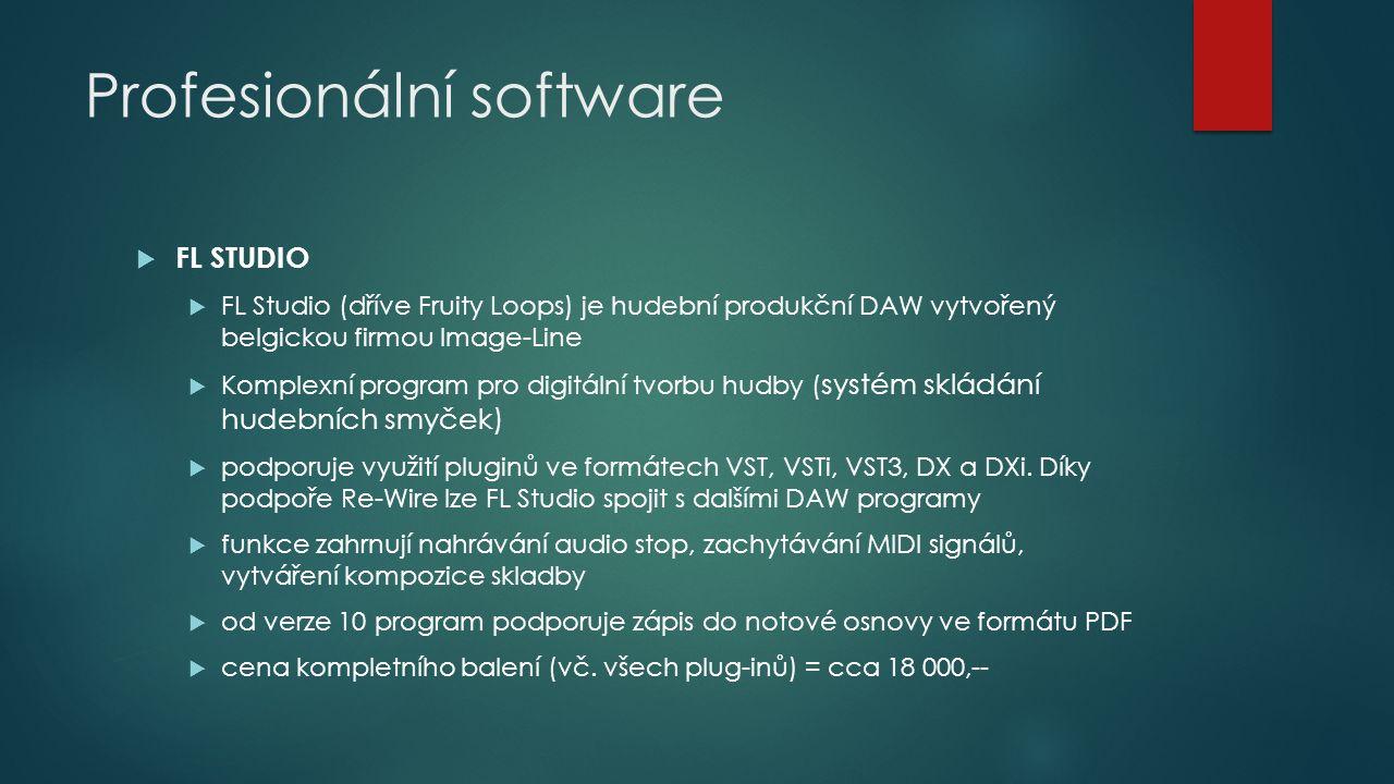 Profesionální software  FL STUDIO  FL Studio (dříve Fruity Loops) je hudební produkční DAW vytvořený belgickou firmou Image-Line  Komplexní program pro digitální tvorbu hudby ( systém skládání hudebních smyček)  podporuje využití pluginů ve formátech VST, VSTi, VST3, DX a DXi.