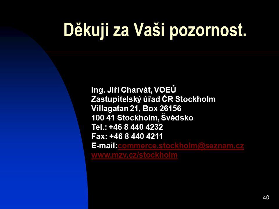 40 Děkuji za Vaši pozornost. Ing. Jiří Charvát, VOEÚ Zastupitelský úřad ČR Stockholm Villagatan 21, Box 26156 100 41 Stockholm, Švédsko Tel.: +46 8 44