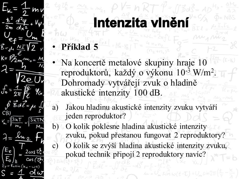 Příklad 5 Na koncertě metalové skupiny hraje 10 reproduktorů, každý o výkonu 10 -3 W/m 2.