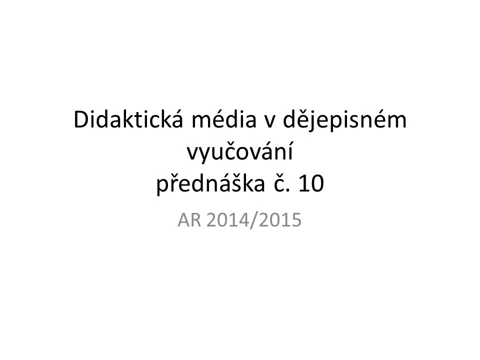 Didaktická média v dějepisném vyučování přednáška č. 10 AR 2014/2015