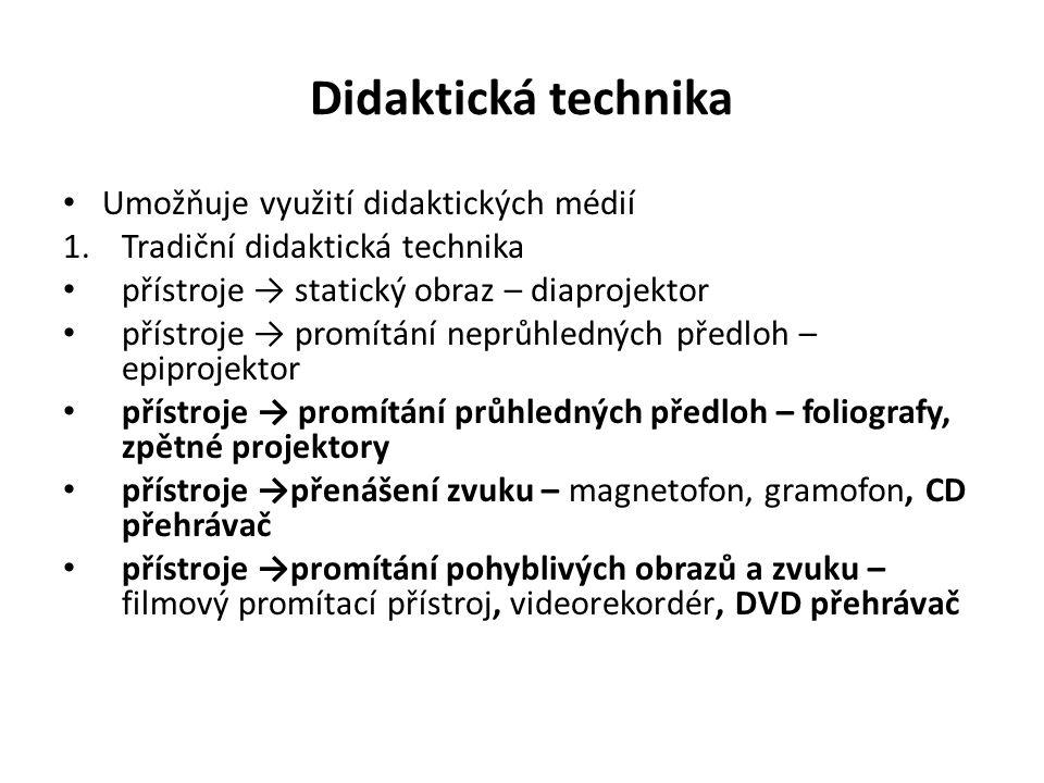 Didaktická technika Umožňuje využití didaktických médií 1.Tradiční didaktická technika přístroje → statický obraz – diaprojektor přístroje → promítání neprůhledných předloh – epiprojektor přístroje → promítání průhledných předloh – foliografy, zpětné projektory přístroje →přenášení zvuku – magnetofon, gramofon, CD přehrávač přístroje →promítání pohyblivých obrazů a zvuku – filmový promítací přístroj, videorekordér, DVD přehrávač