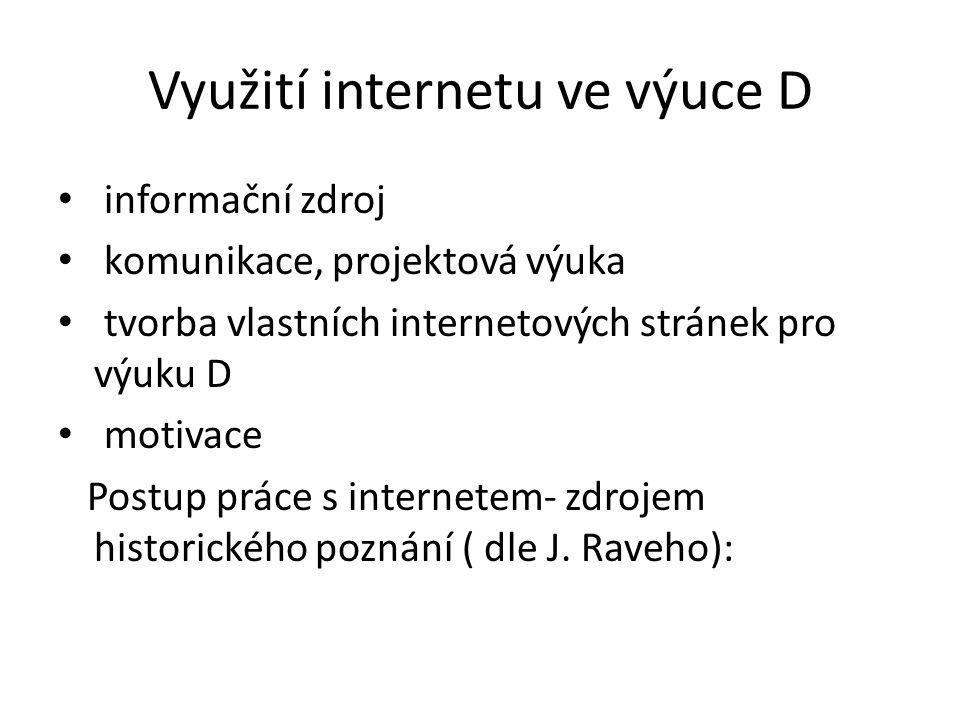 Využití internetu ve výuce D informační zdroj komunikace, projektová výuka tvorba vlastních internetových stránek pro výuku D motivace Postup práce s internetem- zdrojem historického poznání ( dle J.