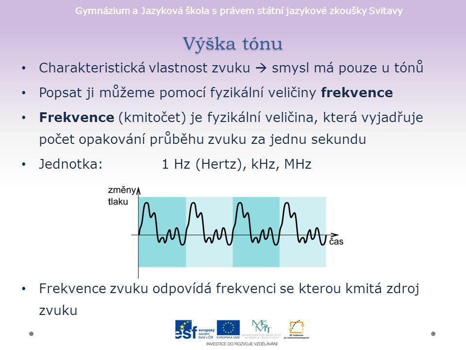 Gymnázium a Jazyková škola s právem státní jazykové zkoušky Svitavy Výška tónu Charakteristická vlastnost zvuku  smysl má pouze u tónů Popsat ji můžeme pomocí fyzikální veličiny frekvence Frekvence (kmitočet) je fyzikální veličina, která vyjadřuje počet opakování průběhu zvuku za jednu sekundu Jednotka:1 Hz (Hertz), kHz, MHz Frekvence zvuku odpovídá frekvenci se kterou kmitá zdroj zvuku