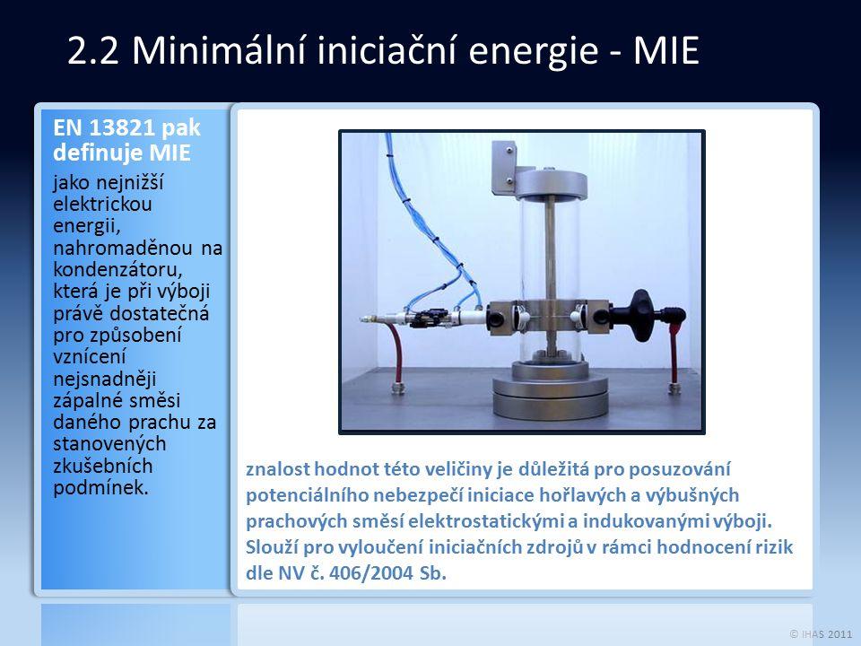 © IHAS 2011 2.2 Minimální iniciační energie - MIE EN 13821 pak definuje MIE jako nejnižší elektrickou energii, nahromaděnou na kondenzátoru, která je při výboji právě dostatečná pro způsobení vznícení nejsnadněji zápalné směsi daného prachu za stanovených zkušebních podmínek.