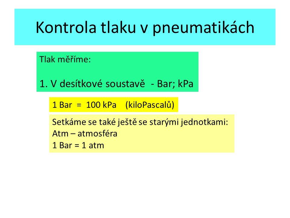 Kontrola tlaku v pneumatikách Tlak měříme: 1. V desítkové soustavě - Bar; kPa 1 Bar = 100 kPa (kiloPascalů) Setkáme se také ještě se starými jednotkam