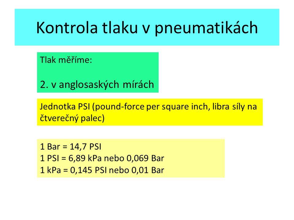 Kontrola tlaku v pneumatikách Tlak měříme: 2. v anglosaských mírách Jednotka PSI (pound-force per square inch, libra síly na čtverečný palec) 1 Bar =