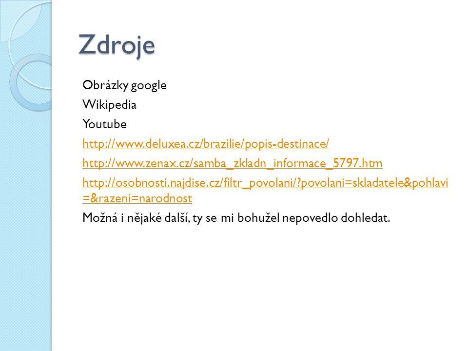 Zdroje Obrázky google Wikipedia Youtube http://www.deluxea.cz/brazilie/popis-destinace/ http://www.zenax.cz/samba_zkladn_informace_5797.htm http://osobnosti.najdise.cz/filtr_povolani/ povolani=skladatele&pohlavi =&razeni=narodnost Možná i nějaké další, ty se mi bohužel nepovedlo dohledat.