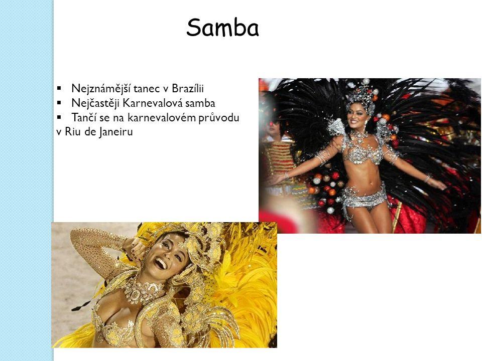 Samba  Nejznámější tanec v Brazílii  Nejčastěji Karnevalová samba  Tančí se na karnevalovém průvodu v Riu de Janeiru