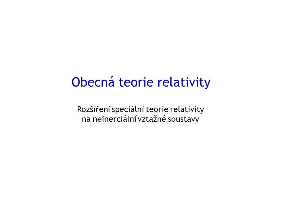 Obecná teorie relativity Rozšíření speciální teorie relativity na neinerciální vztažné soustavy