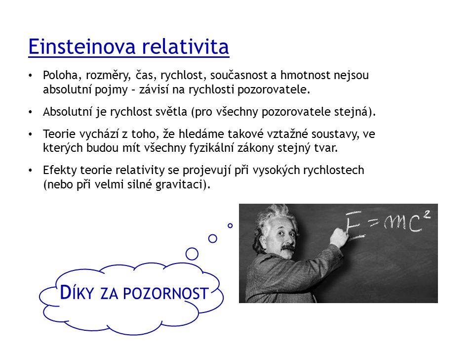 D ÍKY ZA POZORNOST Einsteinova relativita Poloha, rozměry, čas, rychlost, současnost a hmotnost nejsou absolutní pojmy – závisí na rychlosti pozorovatele.
