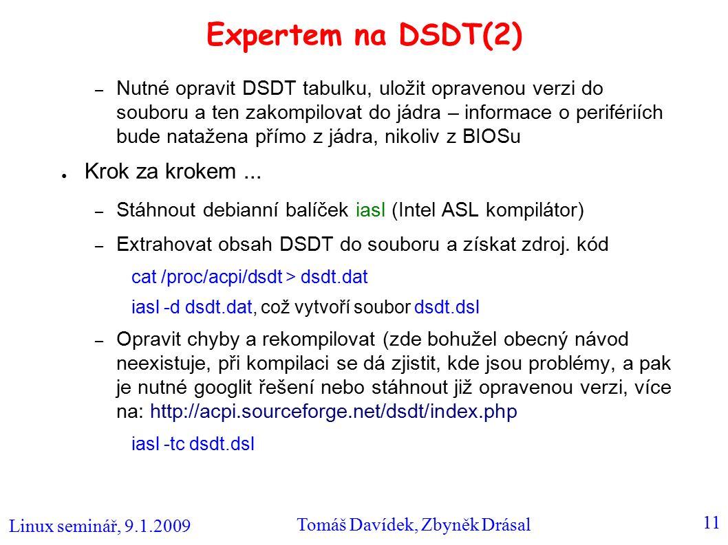 Linux seminář, 9.1.2009 Tomáš Davídek, Zbyněk Drásal 11 Expertem na DSDT(2) – Nutné opravit DSDT tabulku, uložit opravenou verzi do souboru a ten zakompilovat do jádra – informace o perifériích bude natažena přímo z jádra, nikoliv z BIOSu ● Krok za krokem...