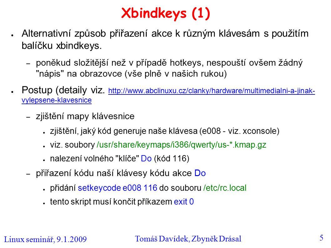 Linux seminář, 9.1.2009 Tomáš Davídek, Zbyněk Drásal 5 Xbindkeys (1) ● Alternativní způsob přiřazení akce k různým klávesám s použitím balíčku xbindkeys.
