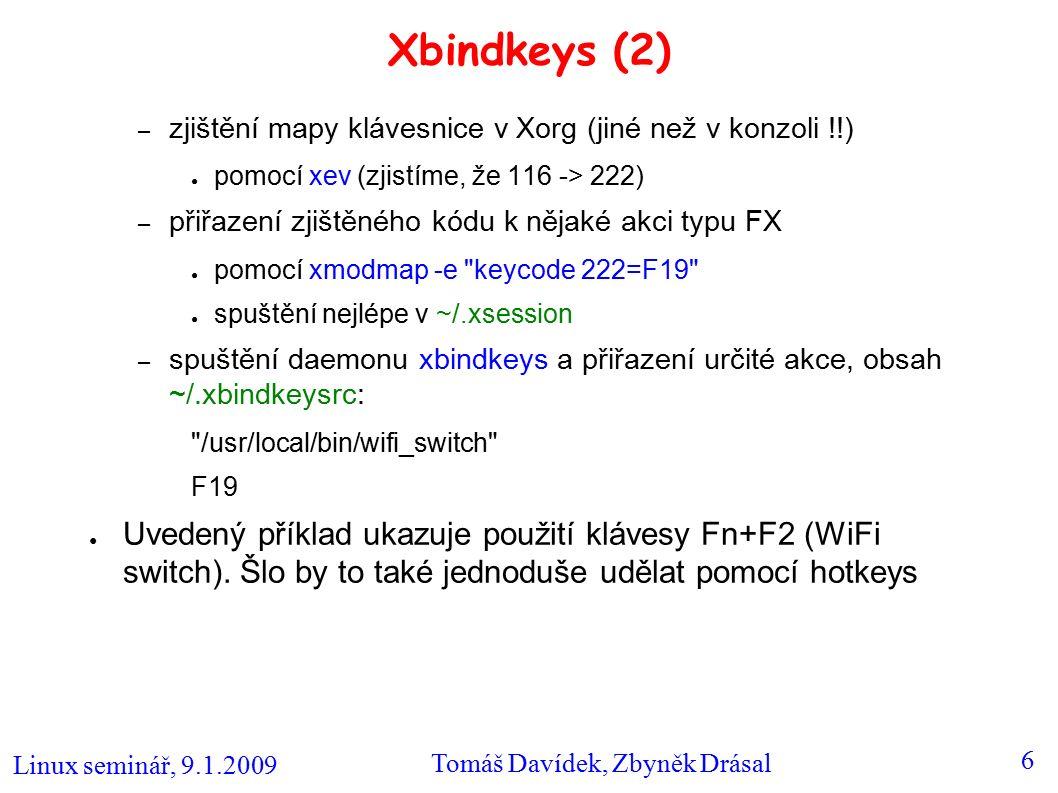 Linux seminář, 9.1.2009 Tomáš Davídek, Zbyněk Drásal 6 Xbindkeys (2) – zjištění mapy klávesnice v Xorg (jiné než v konzoli !!) ● pomocí xev (zjistíme, že 116 -> 222) – přiřazení zjištěného kódu k nějaké akci typu FX ● pomocí xmodmap -e keycode 222=F19 ● spuštění nejlépe v ~/.xsession – spuštění daemonu xbindkeys a přiřazení určité akce, obsah ~/.xbindkeysrc: /usr/local/bin/wifi_switch F19 ● Uvedený příklad ukazuje použití klávesy Fn+F2 (WiFi switch).