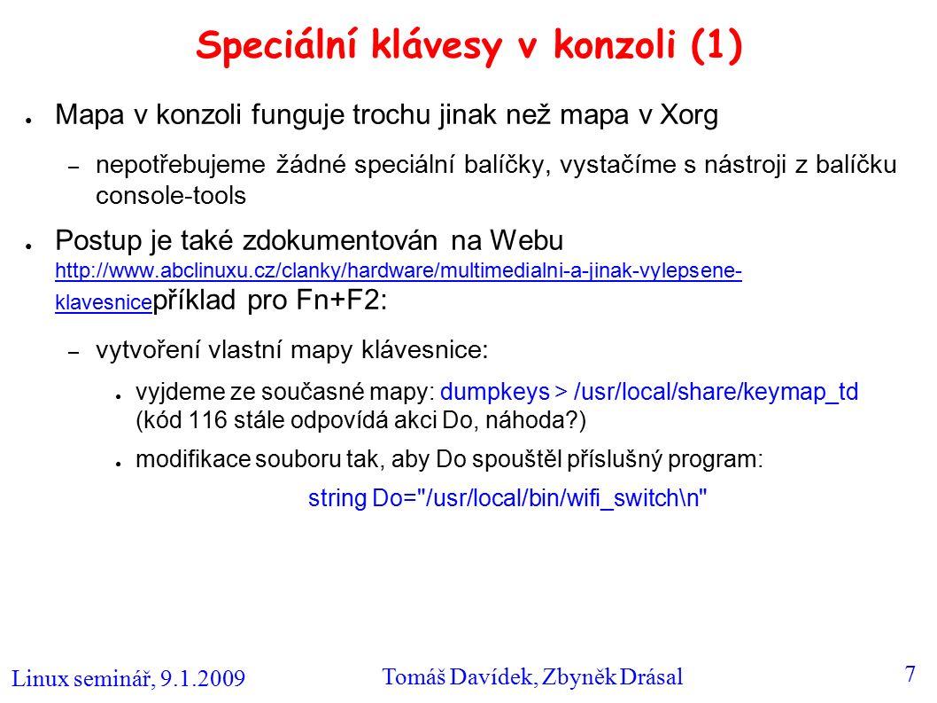 Linux seminář, 9.1.2009 Tomáš Davídek, Zbyněk Drásal 7 Speciální klávesy v konzoli (1) ● Mapa v konzoli funguje trochu jinak než mapa v Xorg – nepotřebujeme žádné speciální balíčky, vystačíme s nástroji z balíčku console-tools ● Postup je také zdokumentován na Webu http://www.abclinuxu.cz/clanky/hardware/multimedialni-a-jinak-vylepsene- klavesnice příklad pro Fn+F2: http://www.abclinuxu.cz/clanky/hardware/multimedialni-a-jinak-vylepsene- klavesnice – vytvoření vlastní mapy klávesnice: ● vyjdeme ze současné mapy: dumpkeys > /usr/local/share/keymap_td (kód 116 stále odpovídá akci Do, náhoda ) ● modifikace souboru tak, aby Do spouštěl příslušný program: string Do= /usr/local/bin/wifi_switch\n
