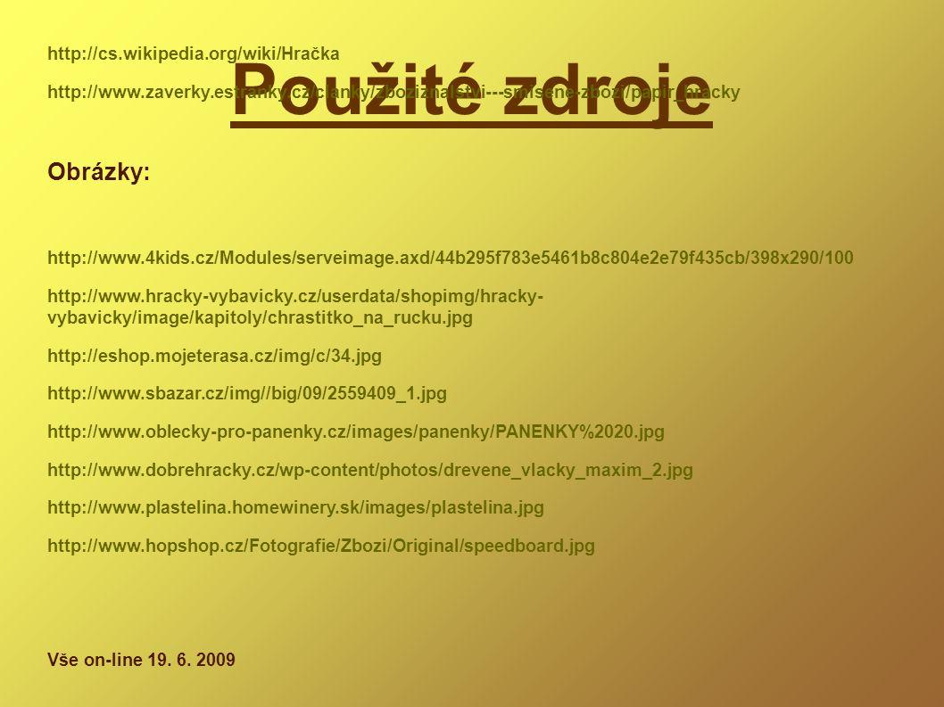 Použité zdroje Literatura: http://cs.wikipedia.org/wiki/Hračka http://www.zaverky.estranky.cz/clanky/zboziznalstvi---smisene-zbozi/papir_hracky Obrázky: http://www.4kids.cz/Modules/serveimage.axd/44b295f783e5461b8c804e2e79f435cb/398x290/100 http://www.hracky-vybavicky.cz/userdata/shopimg/hracky- vybavicky/image/kapitoly/chrastitko_na_rucku.jpg http://eshop.mojeterasa.cz/img/c/34.jpg http://www.sbazar.cz/img//big/09/2559409_1.jpg http://www.oblecky-pro-panenky.cz/images/panenky/PANENKY%2020.jpg http://www.dobrehracky.cz/wp-content/photos/drevene_vlacky_maxim_2.jpg http://www.plastelina.homewinery.sk/images/plastelina.jpg http://www.hopshop.cz/Fotografie/Zbozi/Original/speedboard.jpg Vše on-line 19.