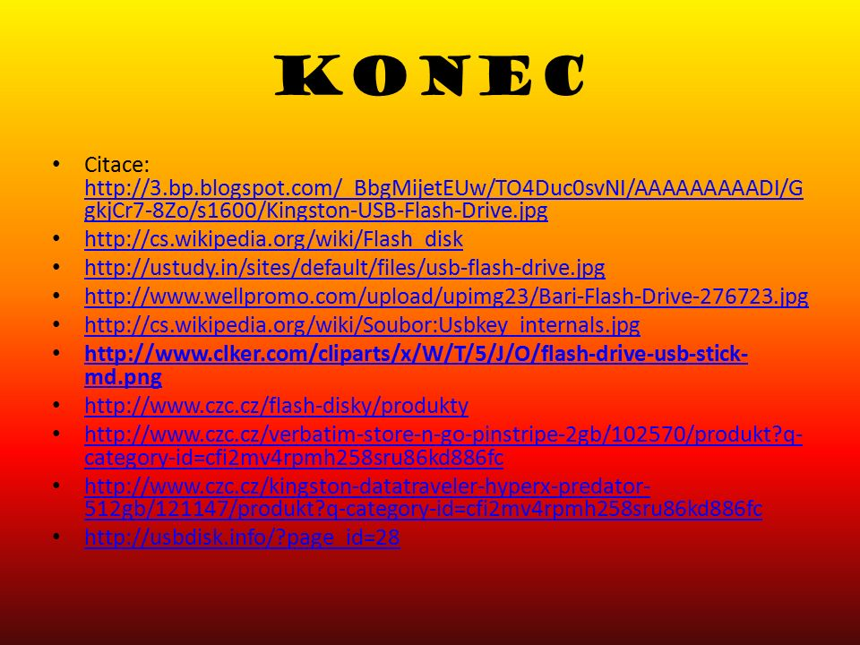 KONEC Citace: http://3.bp.blogspot.com/_BbgMijetEUw/TO4Duc0svNI/AAAAAAAAADI/G gkjCr7-8Zo/s1600/Kingston-USB-Flash-Drive.jpg http://3.bp.blogspot.com/_BbgMijetEUw/TO4Duc0svNI/AAAAAAAAADI/G gkjCr7-8Zo/s1600/Kingston-USB-Flash-Drive.jpg http://cs.wikipedia.org/wiki/Flash_disk http://ustudy.in/sites/default/files/usb-flash-drive.jpg http://www.wellpromo.com/upload/upimg23/Bari-Flash-Drive-276723.jpg http://cs.wikipedia.org/wiki/Soubor:Usbkey_internals.jpg http://www.clker.com/cliparts/x/W/T/5/J/O/flash-drive-usb-stick- md.png http://www.clker.com/cliparts/x/W/T/5/J/O/flash-drive-usb-stick- md.png http://www.czc.cz/flash-disky/produkty http://www.czc.cz/verbatim-store-n-go-pinstripe-2gb/102570/produkt?q- category-id=cfi2mv4rpmh258sru86kd886fc http://www.czc.cz/verbatim-store-n-go-pinstripe-2gb/102570/produkt?q- category-id=cfi2mv4rpmh258sru86kd886fc http://www.czc.cz/kingston-datatraveler-hyperx-predator- 512gb/121147/produkt?q-category-id=cfi2mv4rpmh258sru86kd886fc http://www.czc.cz/kingston-datatraveler-hyperx-predator- 512gb/121147/produkt?q-category-id=cfi2mv4rpmh258sru86kd886fc http://usbdisk.info/?page_id=28