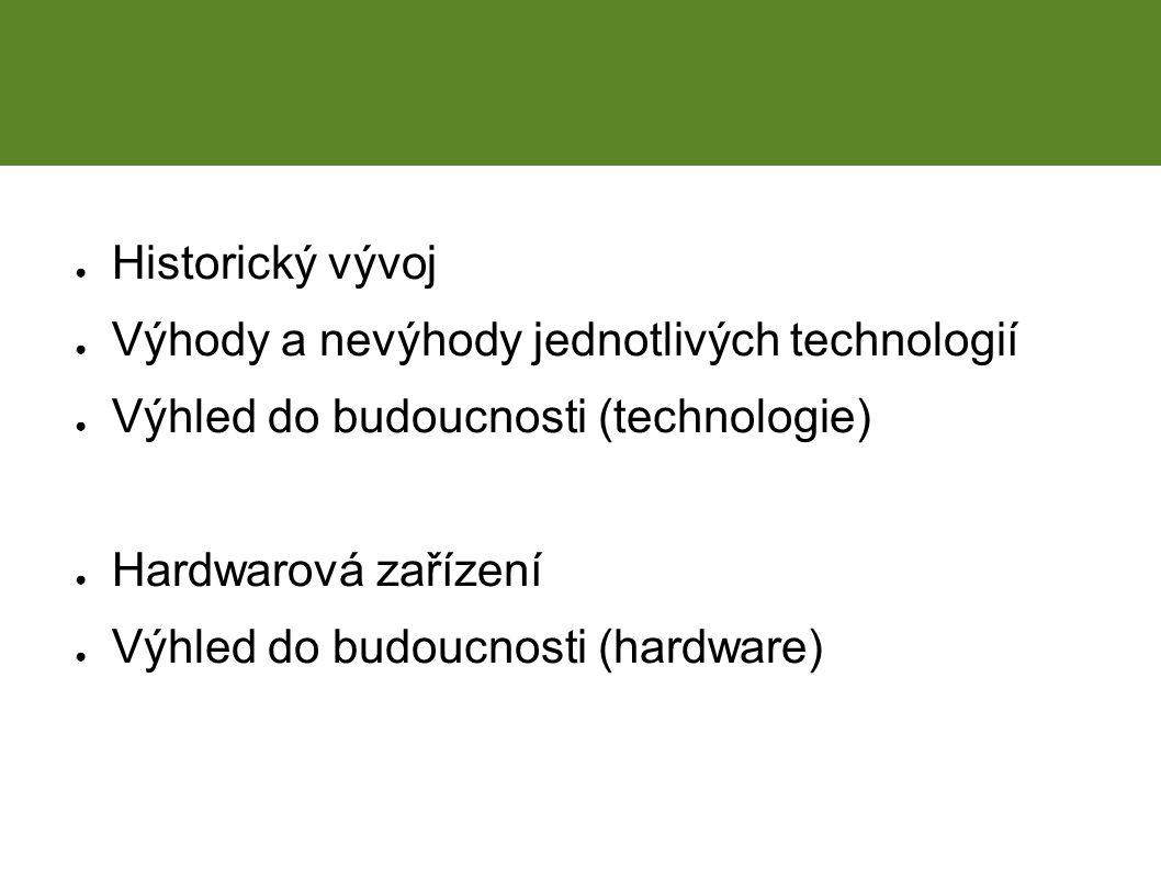 Obsah prezentace ● Historický vývoj ● Výhody a nevýhody jednotlivých technologií ● Výhled do budoucnosti (technologie) ● Hardwarová zařízení ● Výhled do budoucnosti (hardware)