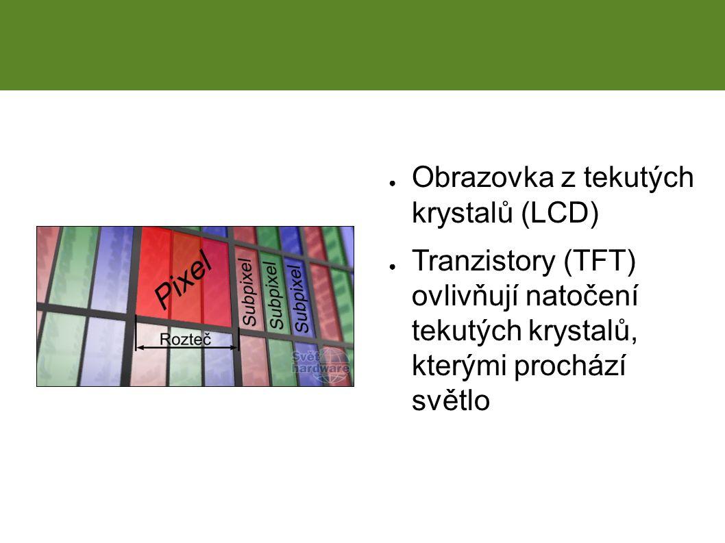 LCD ● Obrazovka z tekutých krystalů (LCD) ● Tranzistory (TFT) ovlivňují natočení tekutých krystalů, kterými prochází světlo