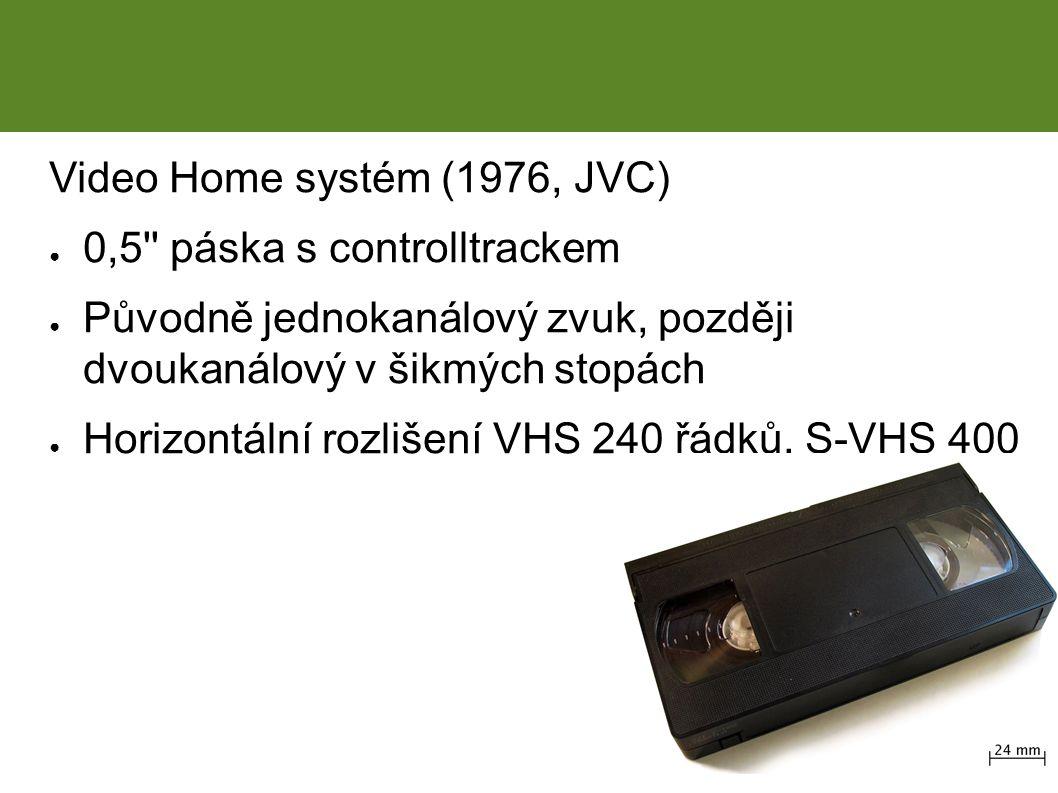 Video Home systém (1976, JVC) ● 0,5 páska s controlltrackem ● Původně jednokanálový zvuk, později dvoukanálový v šikmých stopách ● Horizontální rozlišení VHS 240 řádků, S-VHS 400 Historie – VHS