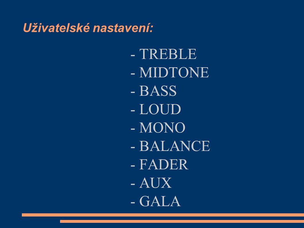 Uživatelské nastavení: - TREBLE - MIDTONE - BASS - LOUD - MONO - BALANCE - FADER - AUX - GALA