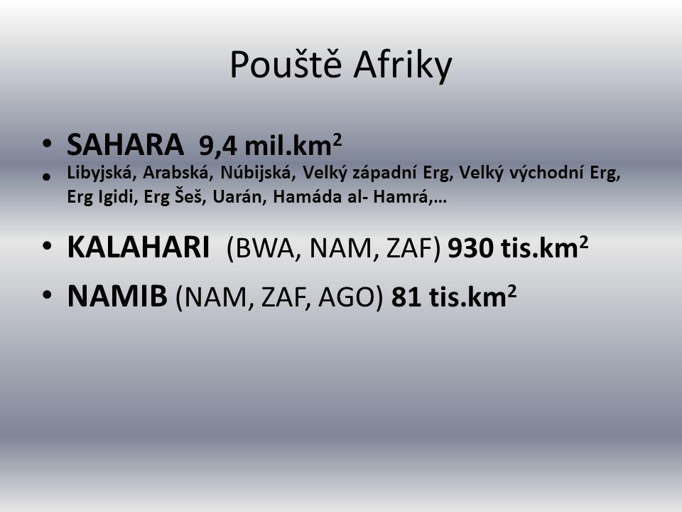 Pouště Afriky SAHARA 9,4 mil.km 2 Libyjská, Arabská, Núbijská, Velký západní Erg, Velký východní Erg, Erg Igidi, Erg Šeš, Uarán, Hamáda al- Hamrá,… KALAHARI (BWA, NAM, ZAF) 930 tis.km 2 NAMIB (NAM, ZAF, AGO) 81 tis.km 2