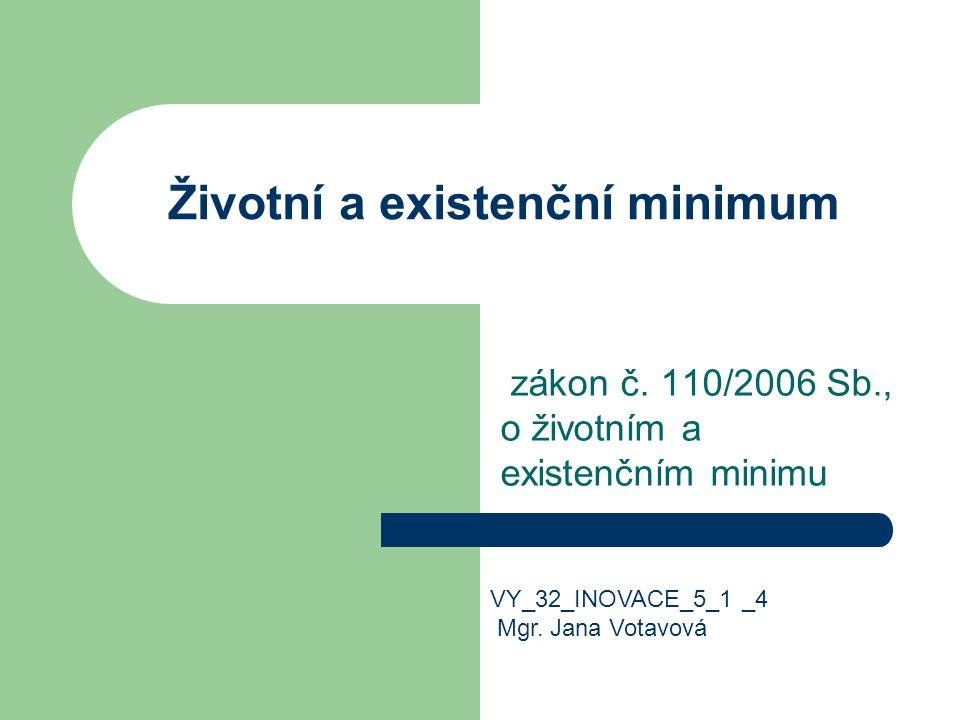 Životní a existenční minimum zákon č. 110/2006 Sb., o životním a existenčním minimu VY_32_INOVACE_5_1 _4 Mgr. Jana Votavová