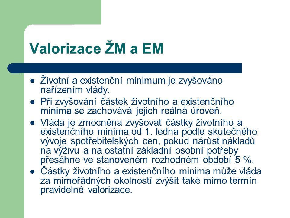 Valorizace ŽM a EM Životní a existenční minimum je zvyšováno nařízením vlády. Při zvyšování částek životního a existenčního minima se zachovává jejich