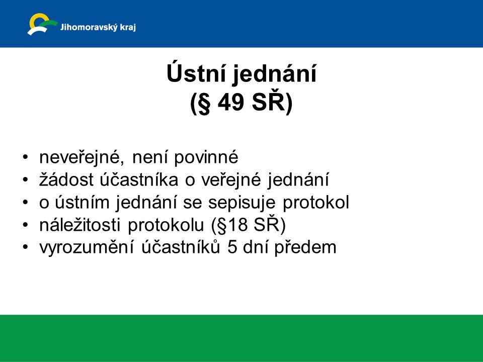 Ústní jednání (§ 49 SŘ) neveřejné, není povinné žádost účastníka o veřejné jednání o ústním jednání se sepisuje protokol náležitosti protokolu (§18 SŘ) vyrozumění účastníků 5 dní předem