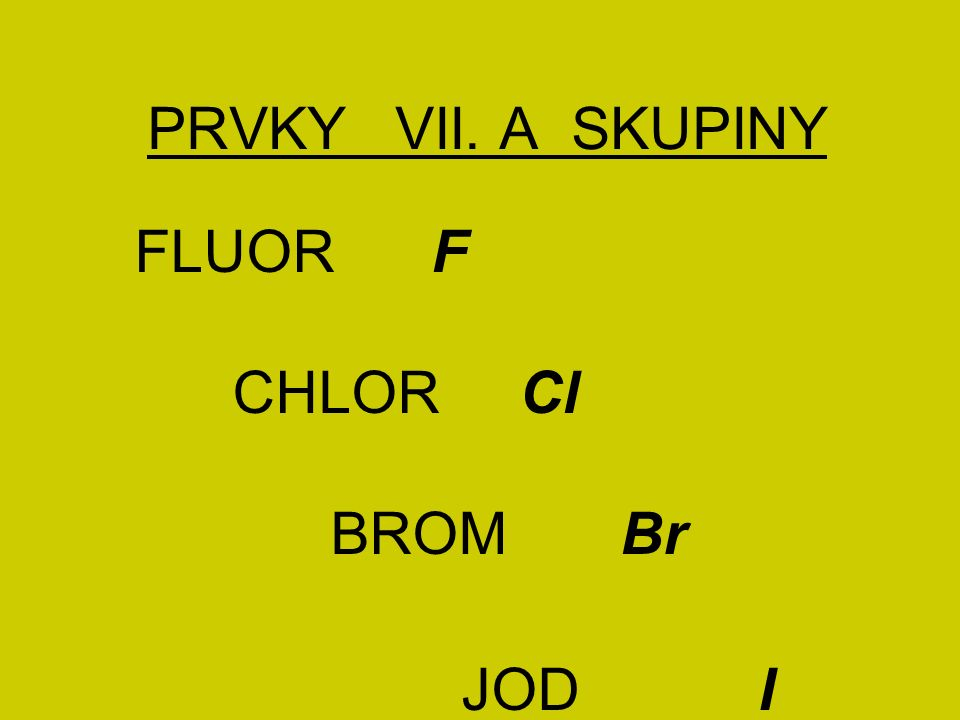PRVKY VII. A SKUPINY FLUOR F CHLOR Cl BROM Br JOD I