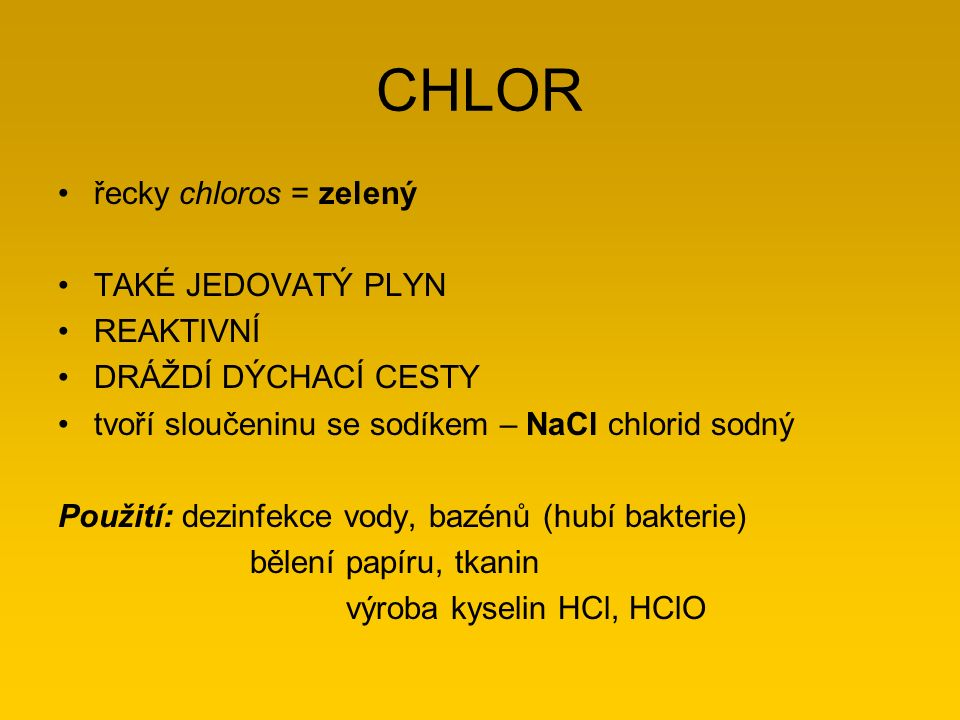 CHLOR řecky chloros = zelený TAKÉ JEDOVATÝ PLYN REAKTIVNÍ DRÁŽDÍ DÝCHACÍ CESTY tvoří sloučeninu se sodíkem – NaCl chlorid sodný Použití: dezinfekce vo