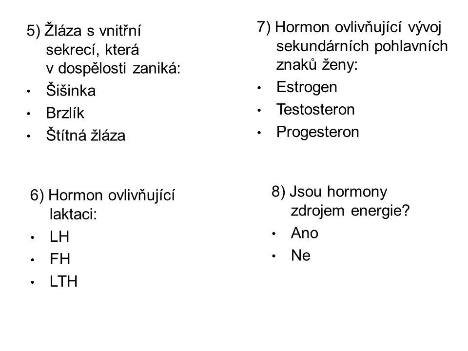 5) Žláza s vnitřní sekrecí, která v dospělosti zaniká: Šišinka Brzlík Štítná žláza 6) Hormon ovlivňující laktaci: LH FH LTH 7) Hormon ovlivňující vývoj sekundárních pohlavních znaků ženy: Estrogen Testosteron Progesteron 8) Jsou hormony zdrojem energie.