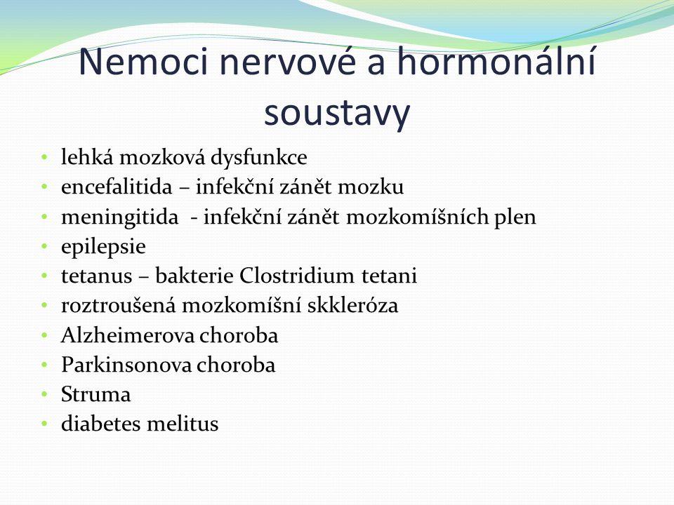 Nemoci nervové a hormonální soustavy lehká mozková dysfunkce encefalitida – infekční zánět mozku meningitida - infekční zánět mozkomíšních plen epilepsie tetanus – bakterie Clostridium tetani roztroušená mozkomíšní skkleróza Alzheimerova choroba Parkinsonova choroba Struma diabetes melitus