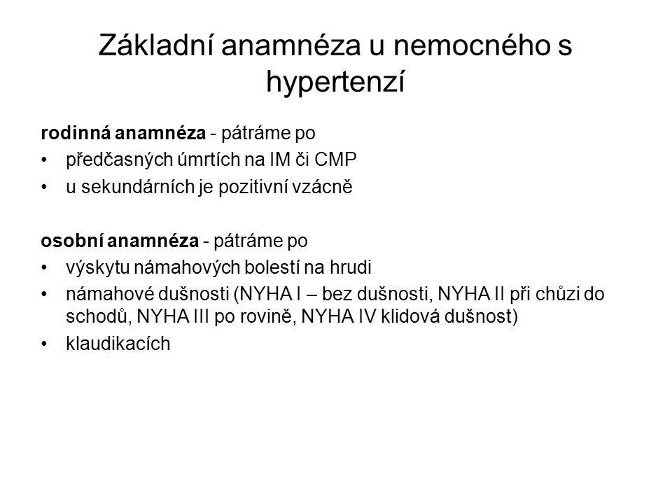 Základní anamnéza u nemocného s hypertenzí rodinná anamnéza - pátráme po předčasných úmrtích na IM či CMP u sekundárních je pozitivní vzácně osobní anamnéza - pátráme po výskytu námahových bolestí na hrudi námahové dušnosti (NYHA I – bez dušnosti, NYHA II při chůzi do schodů, NYHA III po rovině, NYHA IV klidová dušnost) klaudikacích