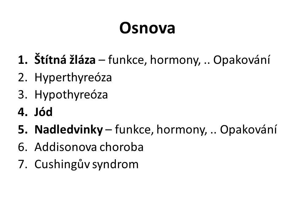 Osnova 1.Štítná žláza – funkce, hormony,.. Opakování 2.Hyperthyreóza 3.Hypothyreóza 4.Jód 5.Nadledvinky – funkce, hormony,.. Opakování 6.Addisonova ch
