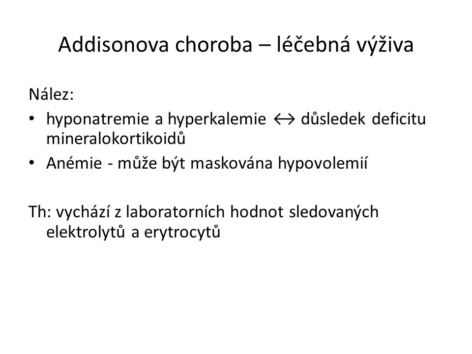 Addisonova choroba – léčebná výživa Nález: hyponatremie a hyperkalemie ↔ důsledek deficitu mineralokortikoidů Anémie - může být maskována hypovolemií Th: vychází z laboratorních hodnot sledovaných elektrolytů a erytrocytů