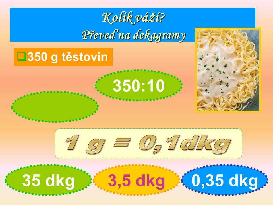 Kolik váží Převeď na dekagramy  350 g těstovin 35 dkg3,5 dkg0,35 dkg 350:10