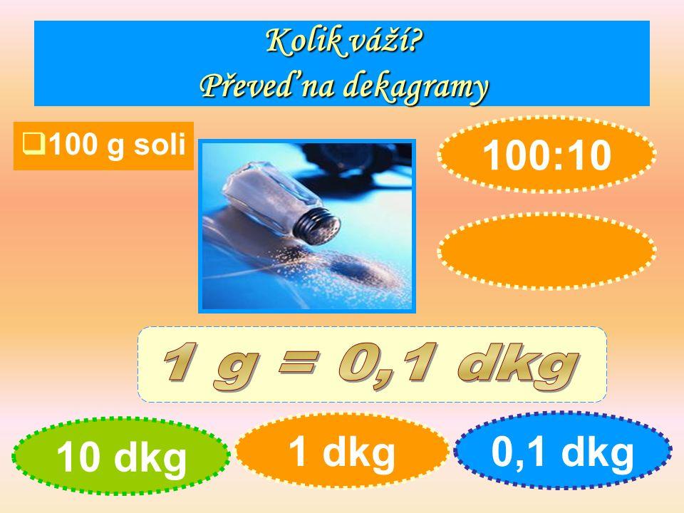 Kolik váží Převeď na dekagramy  100 g soli 10 dkg 1 dkg0,1 dkg 100:10