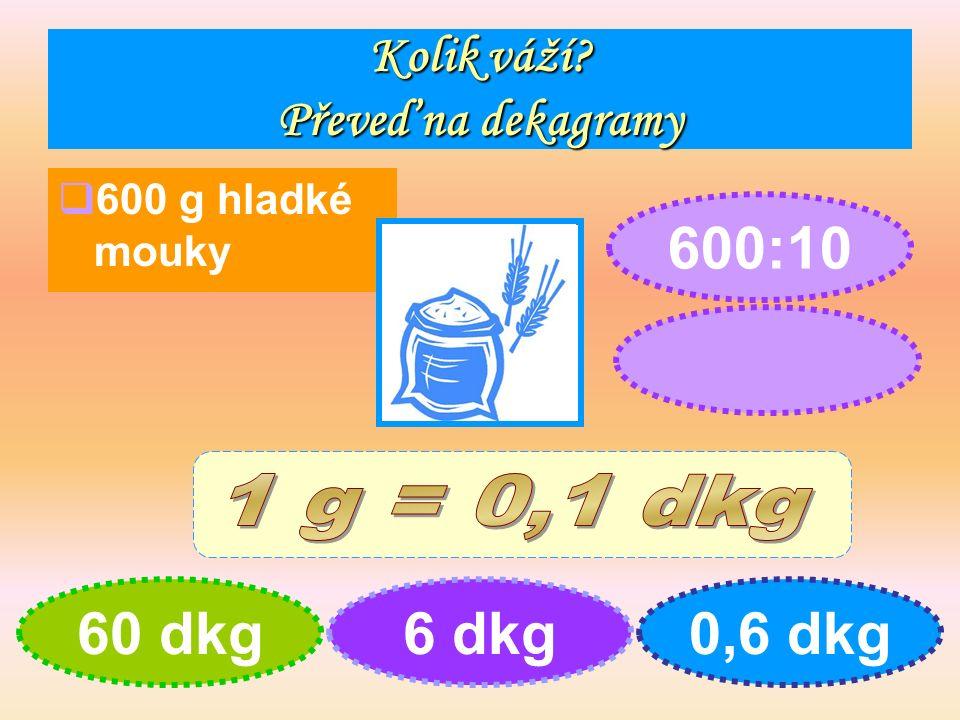 Kolik váží Převeď na dekagramy  600 g hladké mouky 60 dkg6 dkg0,6 dkg 600:10