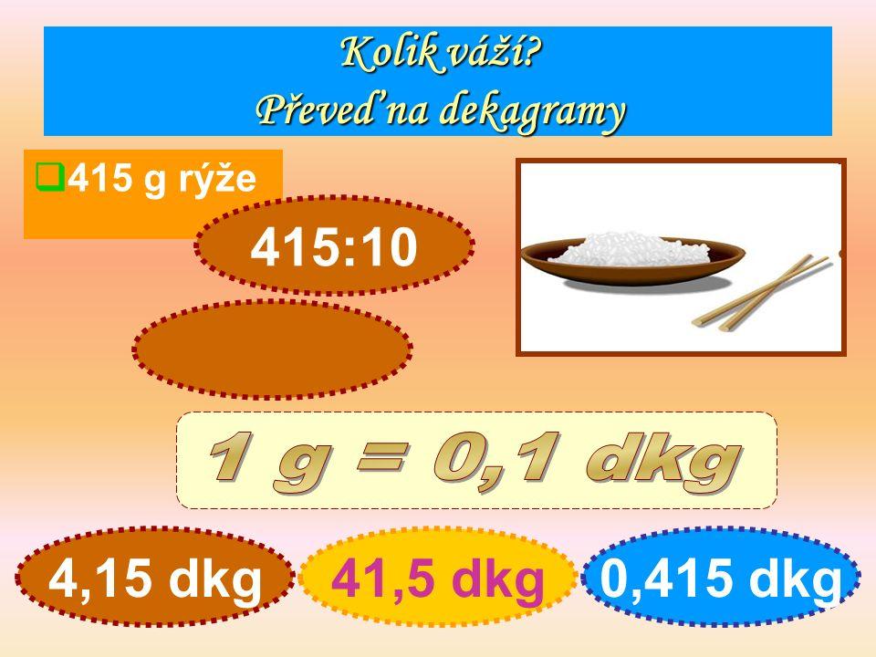 Kolik váží Převeď na dekagramy  415 g rýže 4,15 dkg41,5 dkg0,415 dkg 415:10