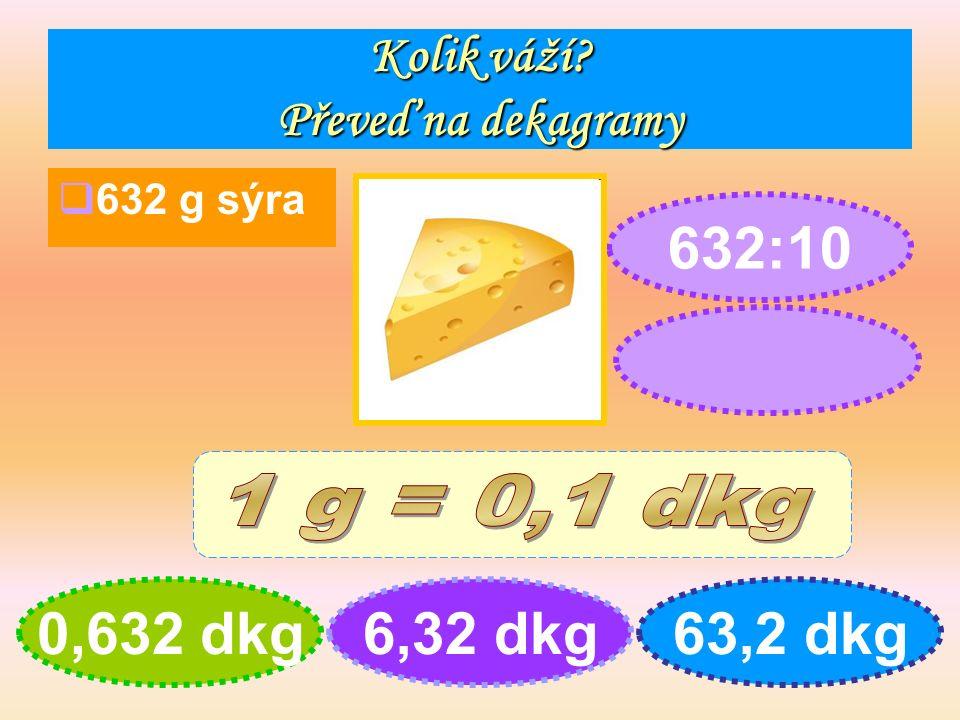 Kolik váží Převeď na dekagramy  632 g sýra 0,632 dkg6,32 dkg63,2 dkg 632:10