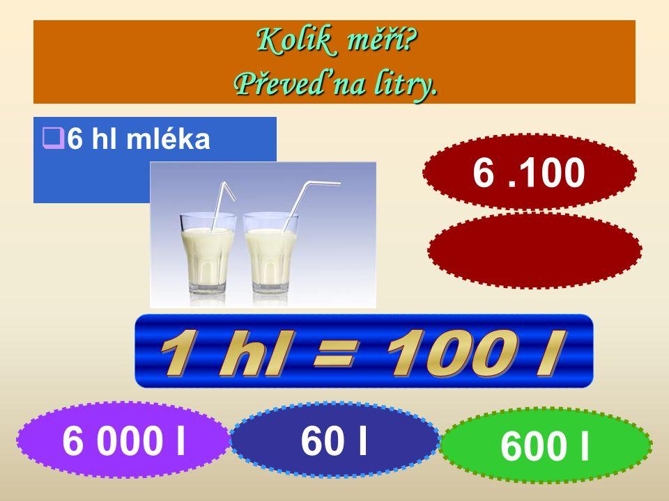 Kolik měří Převeď na litry.  6 hl mléka 600 l 60 l6 000 l 6.100