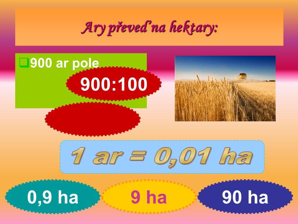 Ary převeď na hektary:  900 ar pole 0,9 ha9 ha90 ha 900:100