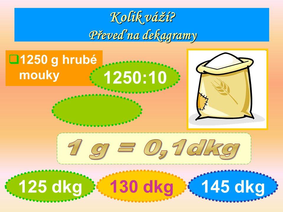 Kolik váží Převeď na dekagramy  1250 g hrubé mouky 125 dkg130 dkg145 dkg 1250:10
