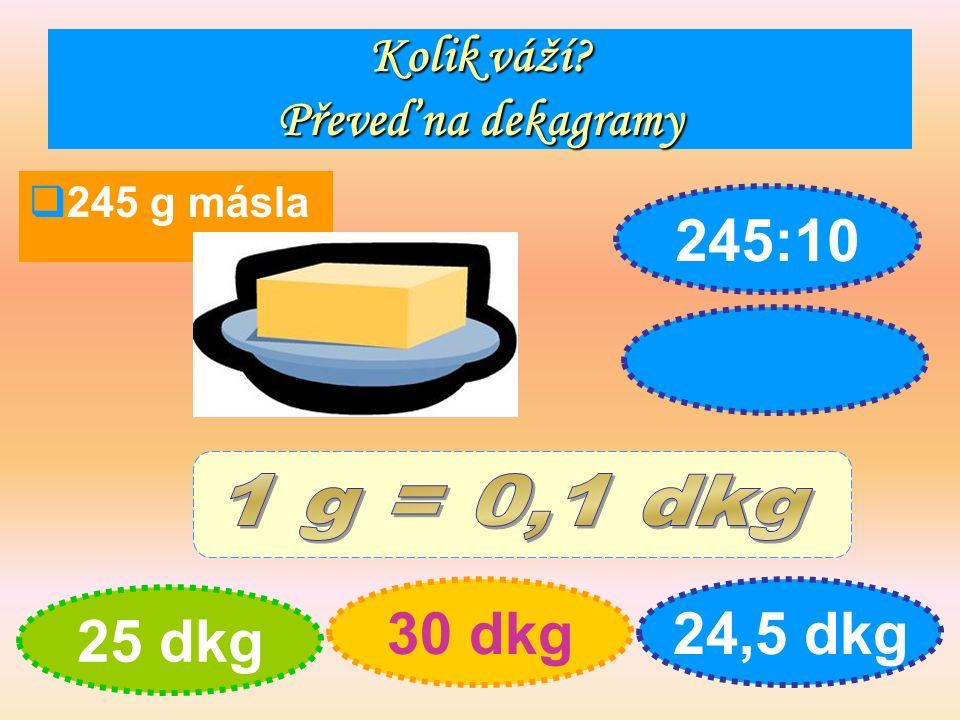 Kolik váží Převeď na dekagramy  245 g másla 25 dkg 30 dkg24,5 dkg 245:10