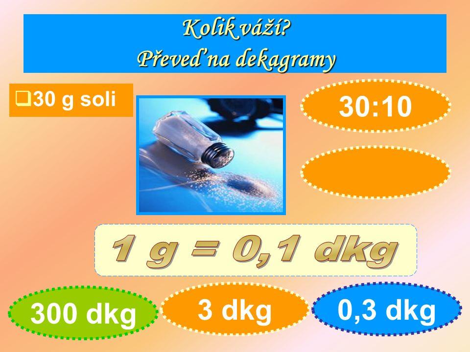 Kolik váží Převeď na dekagramy  30 g soli 300 dkg 3 dkg0,3 dkg 30:10